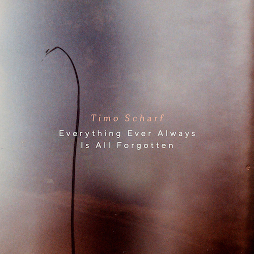 """TIMO SCHARF """"Everything Ever Always Is All Forgotten"""" (EP) VÖ: 19.03.21"""